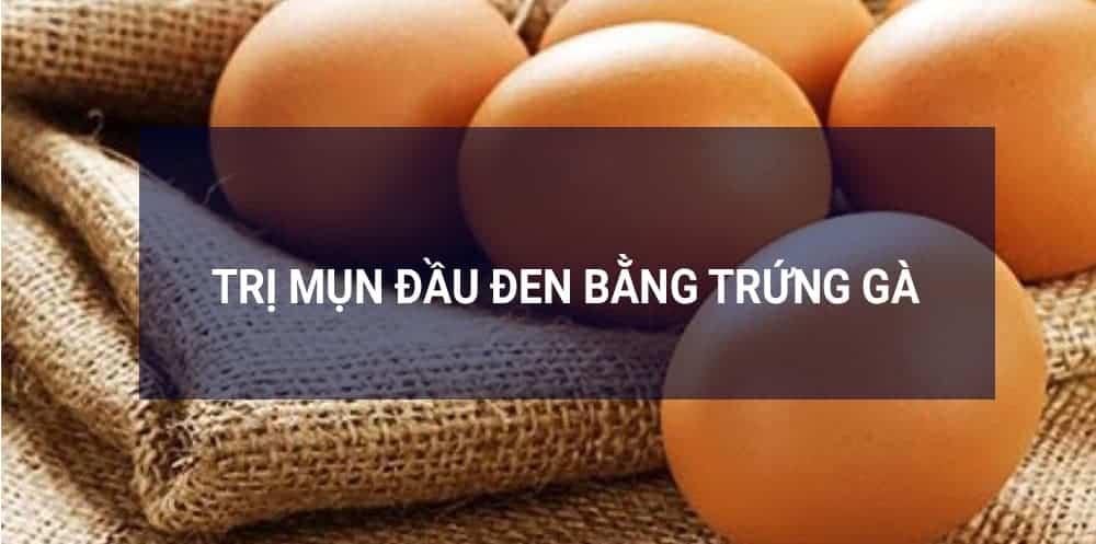 Trị lỗ chân lông to mụn đầu đen bằng trứng gà